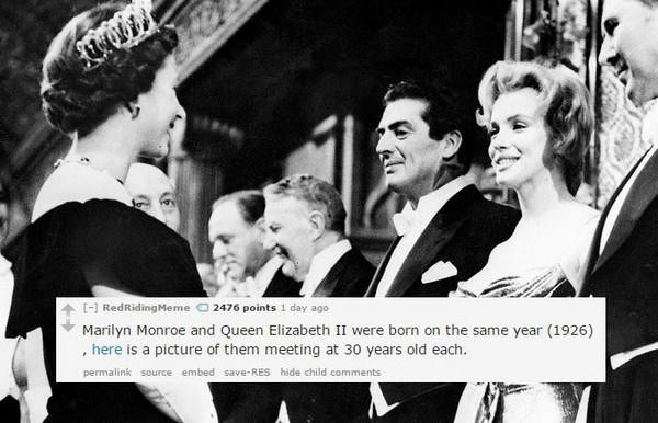 Photograph - 2476 points 1 day ago [] RedRidingMeme Marilyn Monroe and Queen Elizabeth II were born on the same year (1926) , here is a picture of them meeting at 30 years old each. permalink source embed save-RES hide child comments