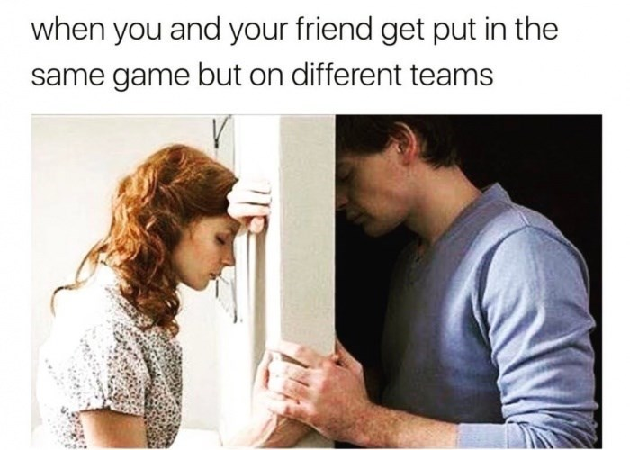 Text - when you and your friend get put in the same game but on different teams