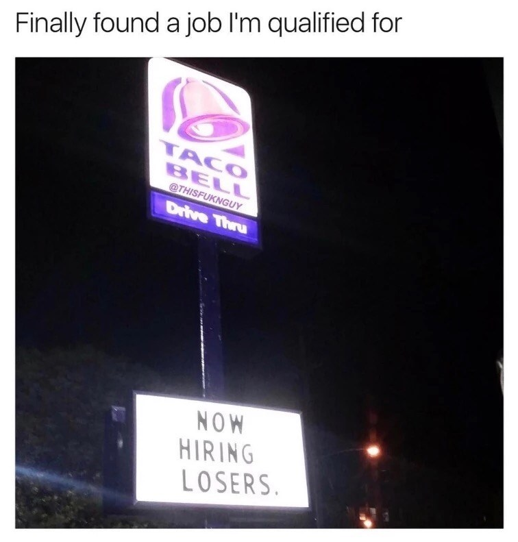 Funny meme about a funny sign at Taco Bell saying the are NOW HIRING LOSERS captioned as 'finally found a job I'm qualified for'