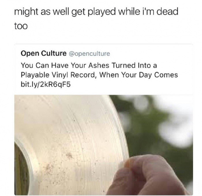 You can have your ashes turned into a vinyl record when you die, get played while you're dead, too.
