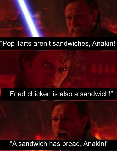Anakin and Obi Wan fight in this funny meme over whether certain foods are sandwiches. Anakin believes pop tarts and fried chicken are sandwiches, Obi Wan does not.