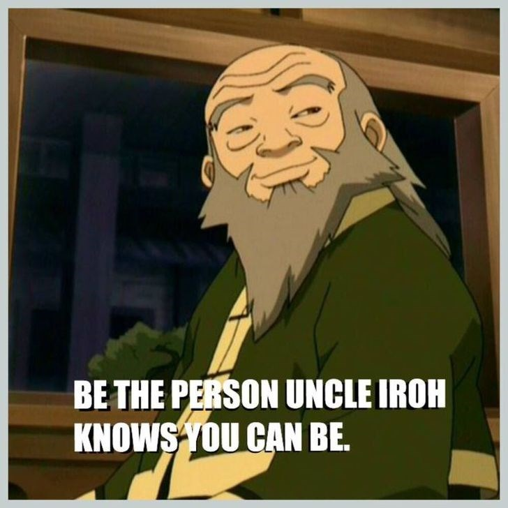 Uncle Iroh smiling saying that you should be the person he knows you can be.