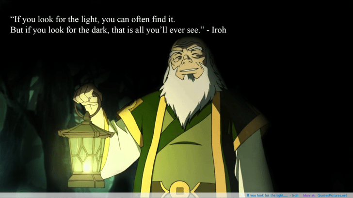 Uncle Iroh talking about how you need to look for the light.