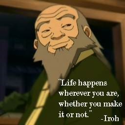 Uncle Iroh talking about where life happens.