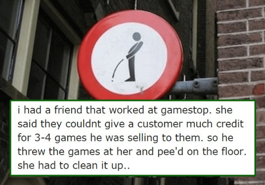 Traffic sign - i had a friend that worked at gamestop. she said they couldnt give a customer much credit for 3-4 games he was selling to them. so he threw the games at her and pee'd on the floor. she had to clean it up.