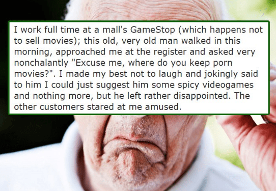 """Text - I work full time at a mall's GameStop (which happens not to sell movies); this old, very old man walked in this morning, approached me at the register and asked very nonchalantly """"Excuse me, where do you keep porn movies?"""". I made my best not to laugh and jokingly said to him I could just suggest him some spicy videogames and nothing more, but he left rather disappointed. The other customers stared at me amused."""