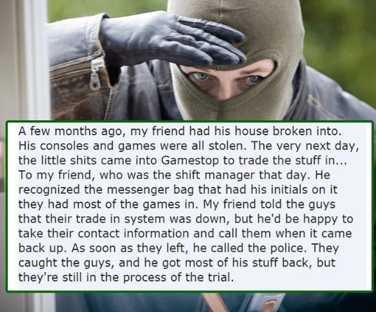 Text - A few months ago, my friend had his house broken into. His consoles and games were all stolen. The very next day, the little shits came into Gamestop to trade the stuff in... To my friend, who was the shift manager that day. He recognized the messenger bag that had his initials on it they had most of the games in. My friend told the guys that their trade in system was down, but he'd be happy to take their contact information and call them when it came back up. As soon as they left, he cal