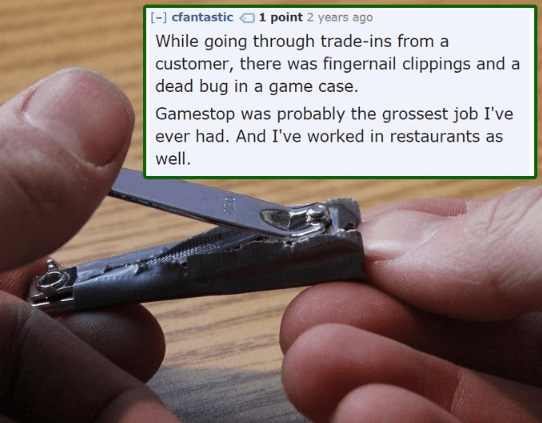 Text - [-] cfantastic 1 point 2 years ago While going through trade-ins from a customer, there was fingernail clippings and a dead bug in a game case. Gamestop was probably the grossest job I've ever had. And I've worked in restaurants as well.