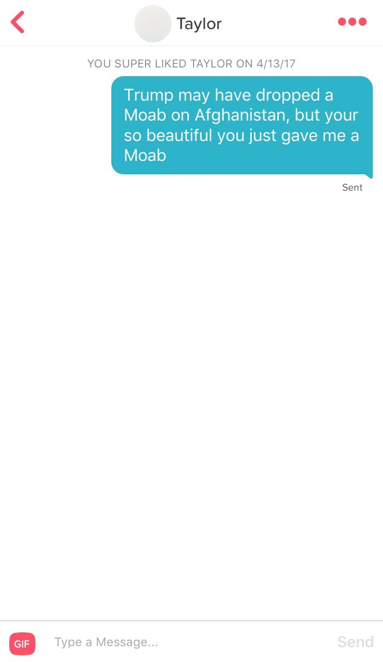 Text - Taylor YOU SUPER LIKED TAYLOR ON 4/13/17 Trump may have dropped a Moab on Afghanistan, but your so beautiful you just gave me a Moab Sent Send Type a Message... GIF
