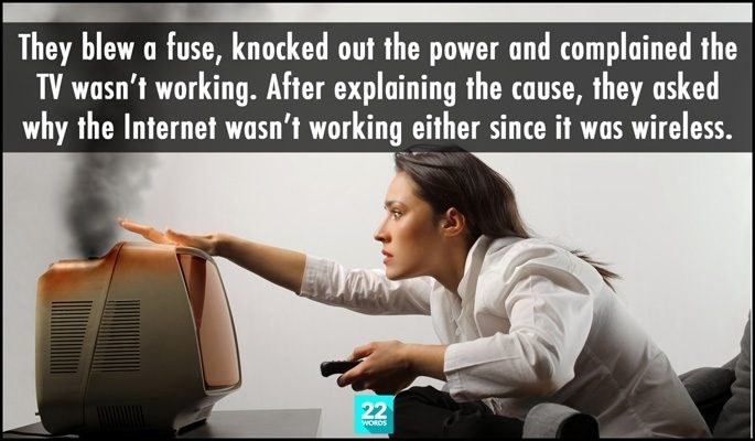 Text - They blew a fuse, knocked out the power and complained the TV wasn't working. After explaining the cause, they asked why the Internet wasn't working either since it was wireless. 22 WORDS