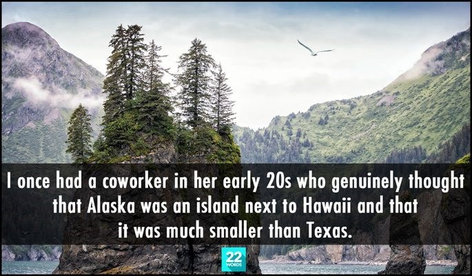Natural landscape - I once had a coworker in her early 20s who genuinely thought that Alaska was an island next to Hawaii and that it was much smaller than Texas. 22 WORDS