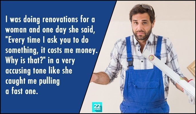 "Product - I was doing renovations for a woman and one day she said, ""Every time I ask you to do something, it costs me money. Why is that?"" in a very accusing tone like she caught me pulling a fast one. 22 WORDS"