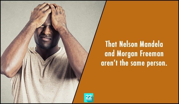 Text - That Nelson Mandela and Morgan Freeman aren't the same person. 22 WORDS