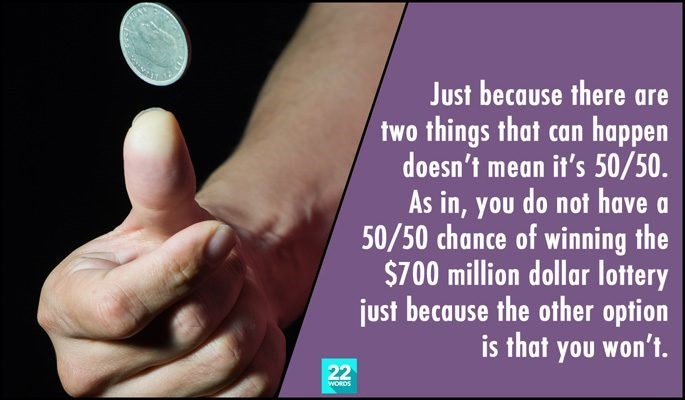 Text - Just because there are two things that can happen doesn't mean it's 50/50. As in, you do not have 50/50 chance of winning the $700 million dollar lottery just because the other option is that you won't. 22 WORDS