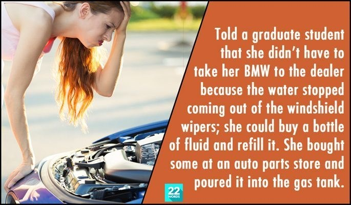 Motor vehicle - Told a graduate student that she didn't have to take her BMW to the dealer because the water stopped coming out of the windshield wipers; she could buy a bottle of fluid and refill it. She bought some at an auto parts store and poured it into the gas tank. 22 woRDS