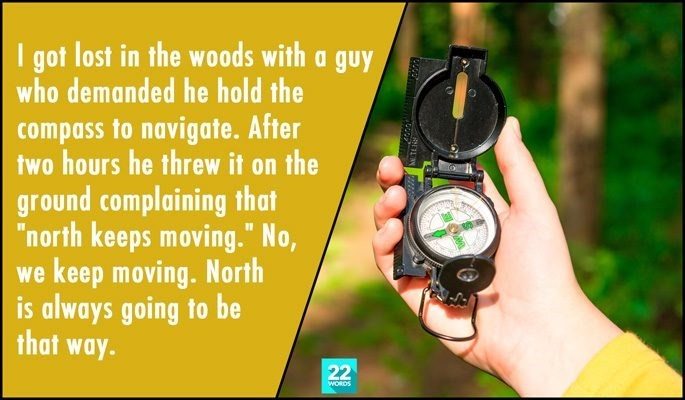 "Watch - I got lost in the woods with a guy who demanded he hold the compass to navigate. After two hours he threw it on the ground complaining that ""north keeps moving."" No, we keep moving. North is always going to be that way. 22 WORDS"