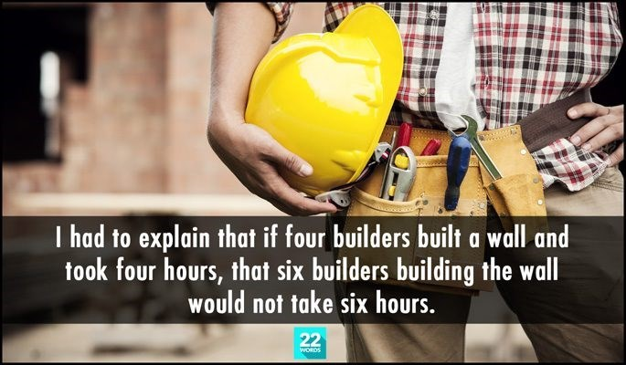 Hard hat - T had to explain that if four builders built a wall and took four hours, that six builders building the wall would not take six hours. 22 WORDS