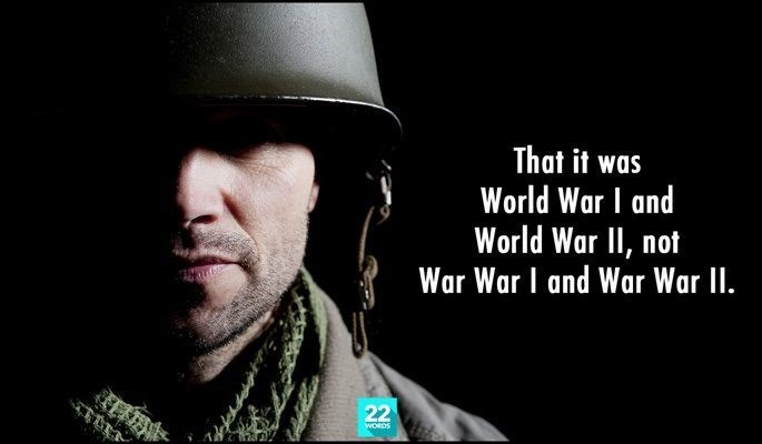Font - That it was World War I and World War II, not War War I and War War I. 22 WORDS