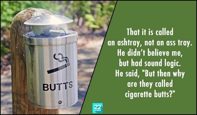"Product - That it is called an ashtray, not an ass tray. He didn't believe me, but had sound logic. He said, ""But then why are they called cigarette butts?"" BUTTS 22 WORDS"