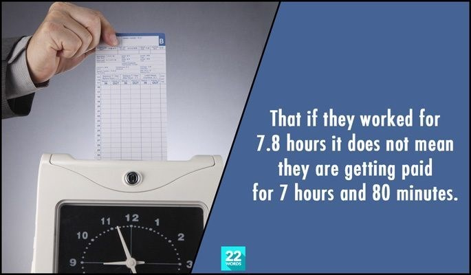 Product - That if they worked for 7.8 hours it does not mean they are getting paid for 7 hours and 80 minutes. 12 11 10 22 WORDS