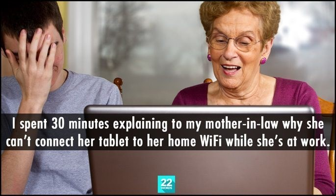 Text - I spent 30 minutes explaining to my mother-in-law why she can't connect her tablet to her home WiFi while she's at work. 22 WORDS