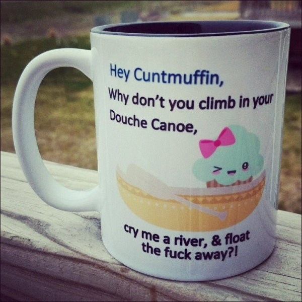 Mug - Hey Cuntmuffin, Why don't you climb in your Douche Canoe, cry me a river, & float the fuck away?