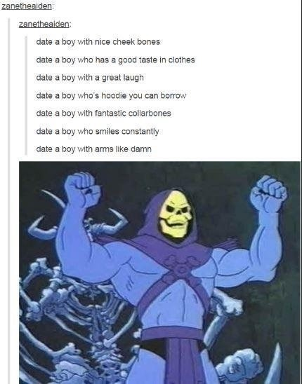 Tumblr describing the perfect boyfriend, it all applies to skeletor.