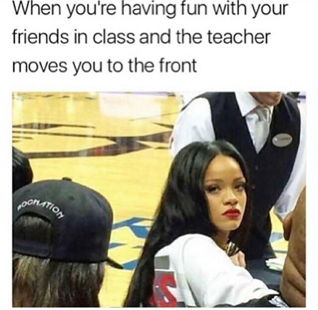 Rhianna eye contact picture made into a meme about talking with your friend in class and getting moved by the teacher.