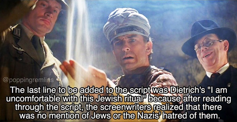 """Movie - @poppingremlins The last line to be added to the script was Dietrich's """"I am uncomfortable with this Jewish ritual because after reading through the script, the screenwriters realized that there was no mention of Jews or the Nazis hatred of them."""
