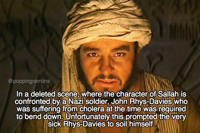 Forehead - @poppingremlins In a deleted scene, where the character of Sallah is confronted by a Nazi soldier, John Rhys-Davies who was suffering from cholera at the time was required to bend down. Unfortunately this prompted the very sick Rhys-Davies to soil himself.