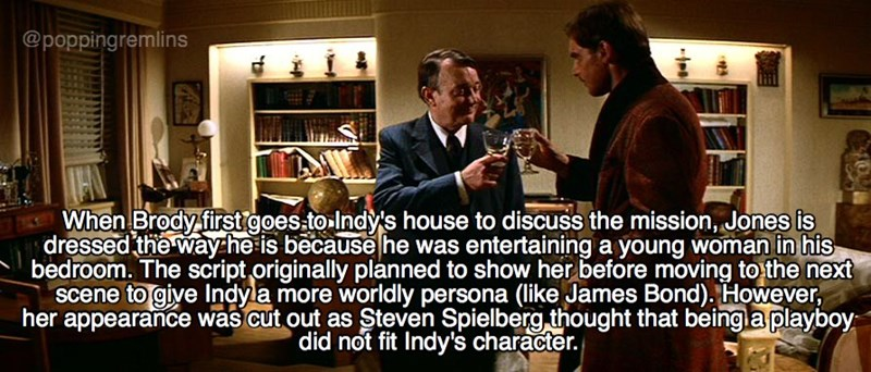 Photo caption - @poppingremlins FA When Brody first goes to Indy's house to discuss the mission, Jones is dressed the wayhe is because he was entertaining a young woman in his bedroom. The script originally planned to show her before moving to the next scene to give Indyla more worldly persona (like James Bond). However, her appearance was cut out as Steven Spielberg thought that beingla playboy did not fit Indy's character.