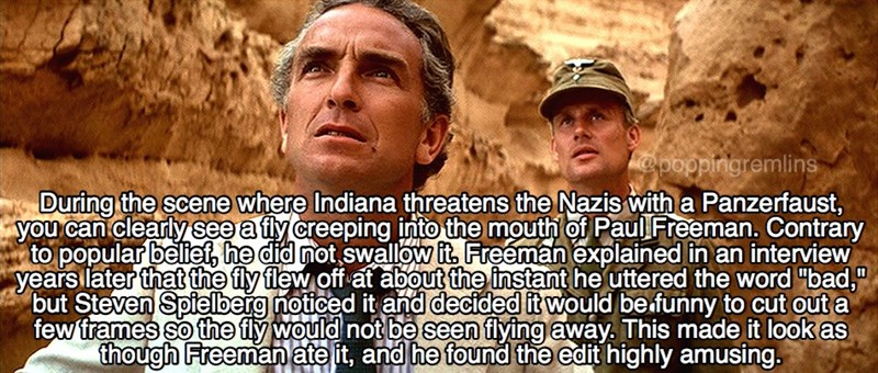 """Human - @poppingremlins During the scene where Indiana threatens the Nazis with a Panzerfaust, you can clearly see a fly creeping into the mouth of Paul Freeman. Contrary to popular belief, he did not swallow it, Freeman explained in an interview years later that the fly flew off at about the instant he uttered the word """"bad,"""" but Steven Spielberg noticed it and decided it would be funny to cut out a few frames so the fly would not be seen flying away. This made it look as though Freeman ate it,"""