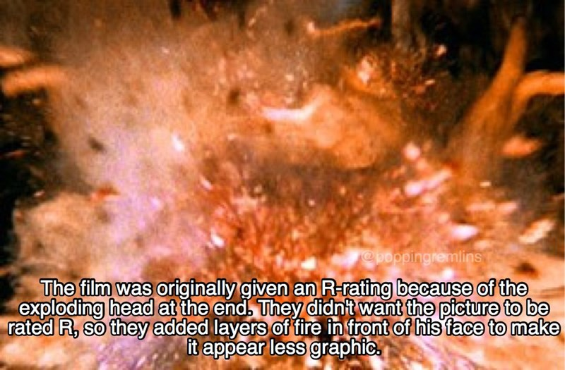 Heat - @poppingremlins The film was originally given an R-rating because of the exploding head at the end, They didnt want the picture to be rated R, so they added layers of fire in front of his face to make it appear less graphic