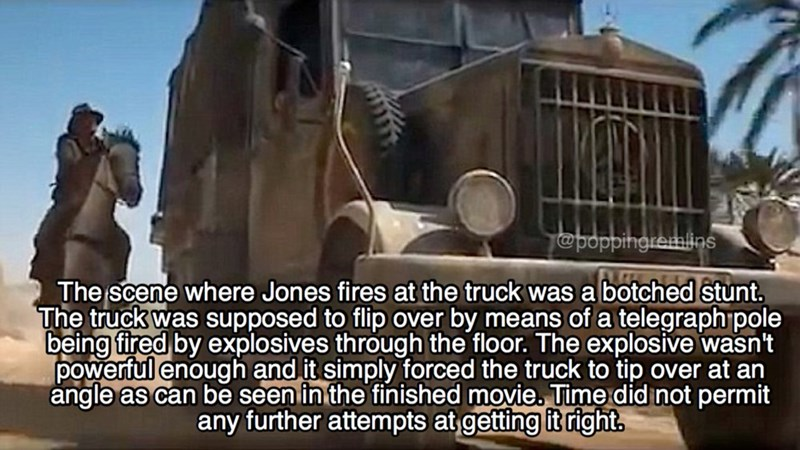 Mode of transport - @poppingremlins The scene where Jones fires at the truck was a botched stunt. The truck was supposed to flip over by means of a telegraph pole being fired by explosives through the floor. The explosive wasn't powerful enough and it simply forced the truck to tip over at an angle as can be seen in the finished movie. Time did not permit any further attempts at getting it right