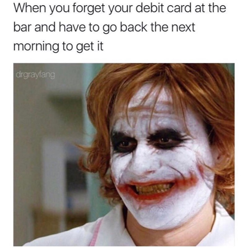 Funny meme about how you look when you leave your debit card at a bar and have to come in the next morning for it.
