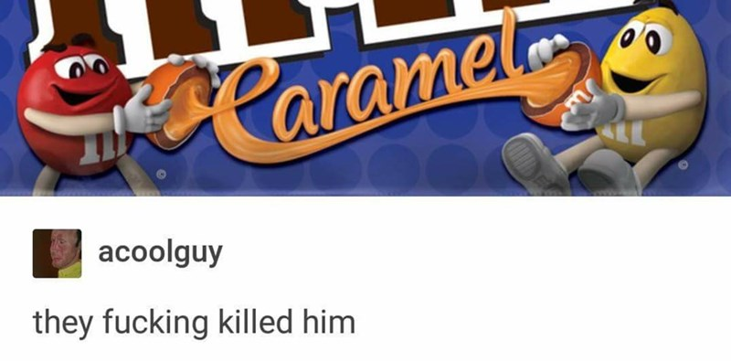 M and M candies have split a caramel m and m in half, a comment saying that they killed him.