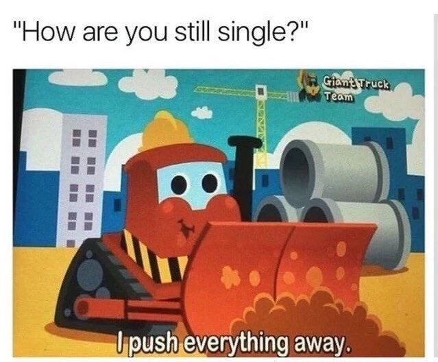 Funny meme about being single explained by a cartoon of a bulldozer who innocently pushes everything away.