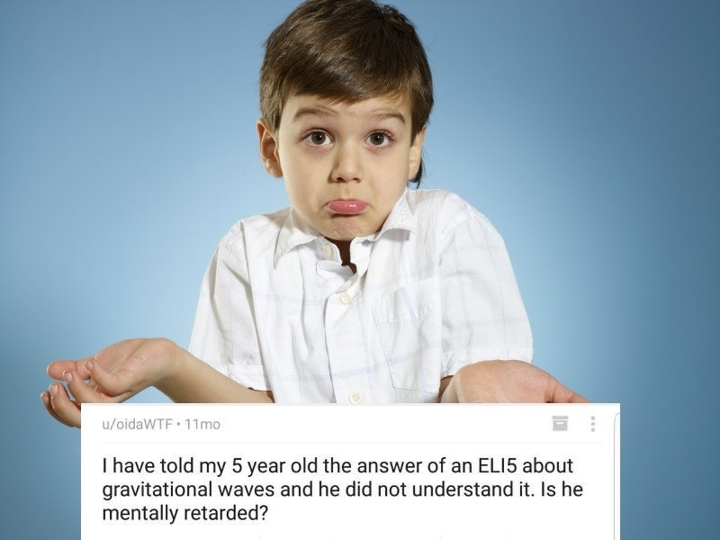 Chin - u/oidaWTF 11mo I have told my 5 year old the answer of an ELI5 about gravitational waves and he did not understand it. Is he mentally retarded?