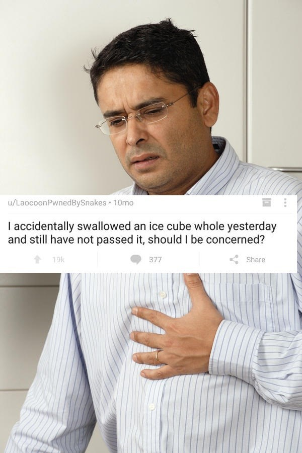 Chin - u/LaocoonPwnedBySnakes 10mo I accidentally swallowed an ice cube whole yesterday and still have not passed it, should I be concerned? 19k 377 Share