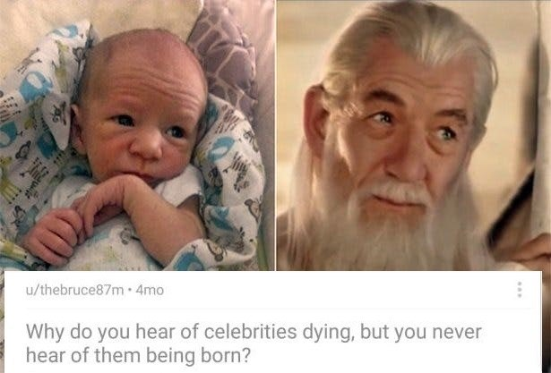 Face - u/thebruce87m4mo Why do you hear of celebrities dying, but you never hear of them being born?