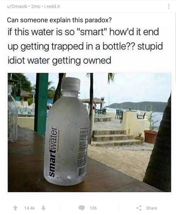 "Product - u/Dmasik 2mo i.redd.it Can someone explain this paradox? if this water is so ""smart"" how'd it end up getting trapped in a bottle?? stupid idiot water getting owned t 14.4k 106 Share smartwater D"