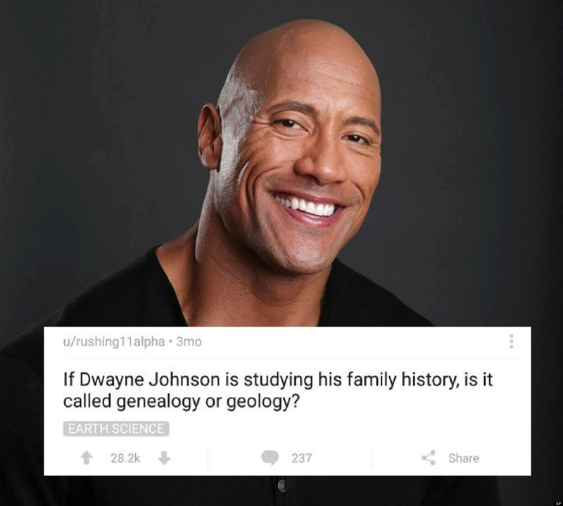 Face - u/rushing11alpha 3mo If Dwayne Johnson is studying his family history, is it called genealogy or geology? EARTH SCIENCE 28.2k Share 237