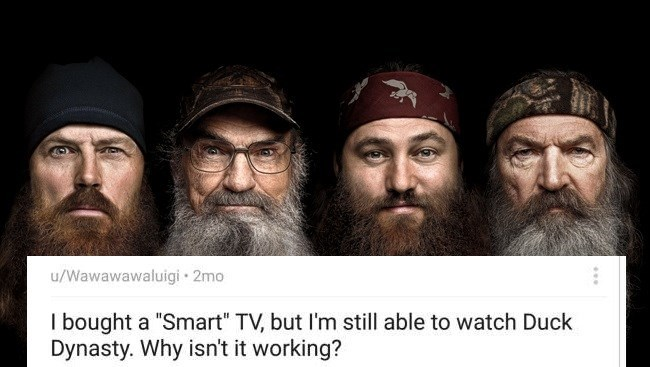 "Facial hair - u/Wawawawaluigi 2mo I bought a ""Smart"" TV, but I'm still able to watch Duck Dynasty. Why isn't it working?"