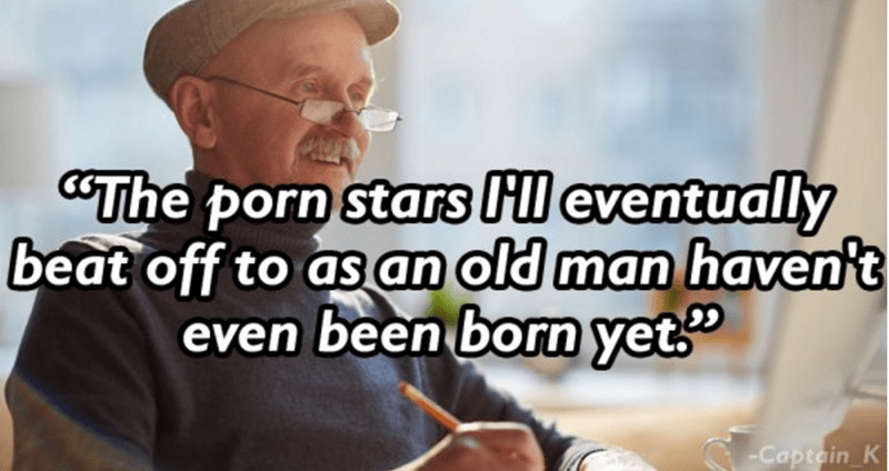 thoughts on porn - Text - The porn stars Hl eventually beat off to as an old man haven't even been born yet -Captain K