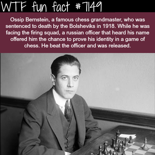 Games - WTF fun fact # 141. Ossip Bernstein, a famous chess grandmaster, who was sentenced to death by the Bolsheviks in 1918. While he was facing the firing squad, a russian officer that heard his name offered him the chance to prove his identity in a game of chess. He beat the officer and was released.