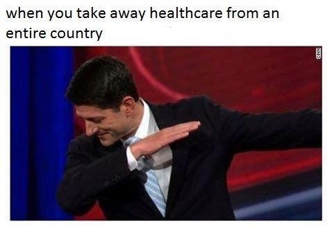 Paul Ryan dabbing - caption reads - when you take healthcare away from an entire country. Funny political meme.