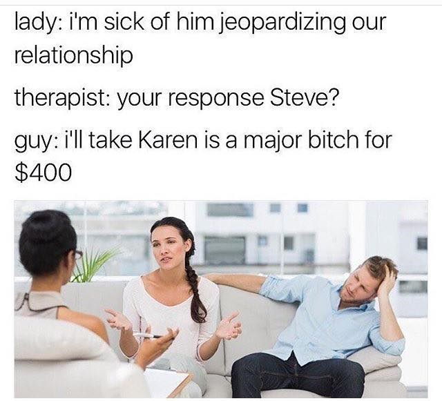 "Couple is in marriage counseling/couples therapy and the wife says ""he won't stop jeopardizing our relationship."" Husband says he will take ""Karen is a major bitch for $400"" - joke is that he is treating their relationship like the game show Jeopardy."