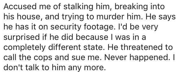 Text - Accused me of stalking him, breaking into his house, and trying to murder him. He says he has it on security footage. I'd be very surprised if he did because I was in a completely different state. He threatened to call the cops and sue me. Never happened. I don't talk to him any more.