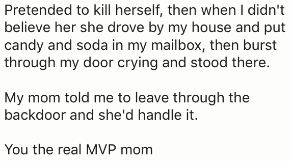 Text - Pretended to kill herself, then when I didn't believe her she drove by my house and put candy and soda in my mailbox, then burst through my door crying and stood there. My mom told me to leave through the backdoor and she'd handle it. You the real MVP mom