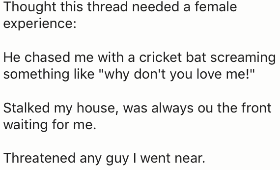 "Text - Thought this thread needed a female experience: He chased me with a cricket bat screaming something like ""why don't you love me!"" Stalked my house, was always ou the front waiting for me. Threatened any guy I went near."